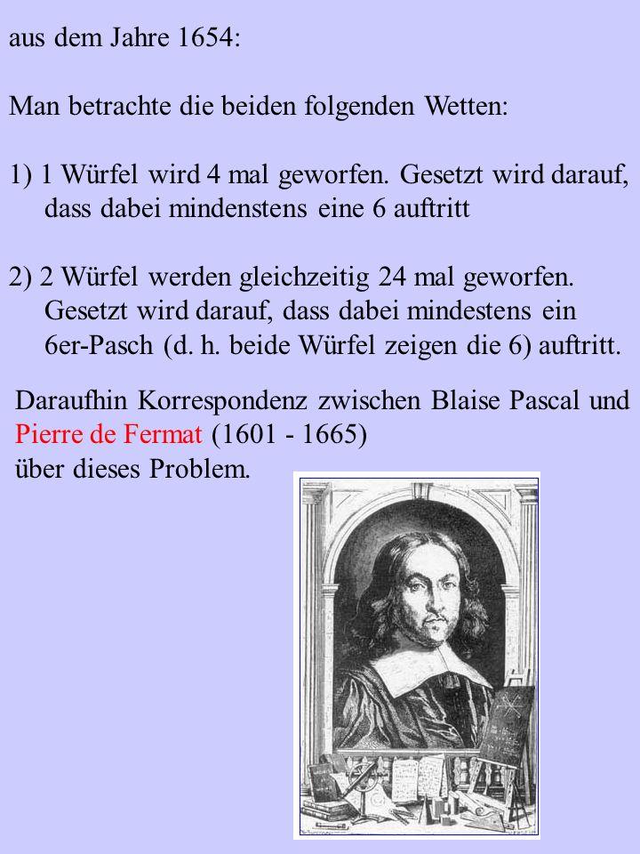 aus dem Jahre 1654: Man betrachte die beiden folgenden Wetten: 1) 1 Würfel wird 4 mal geworfen. Gesetzt wird darauf,