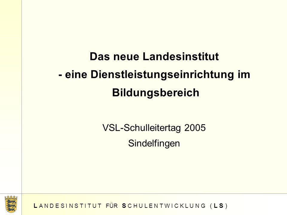 Das neue Landesinstitut - eine Dienstleistungseinrichtung im Bildungsbereich VSL-Schulleitertag 2005 Sindelfingen