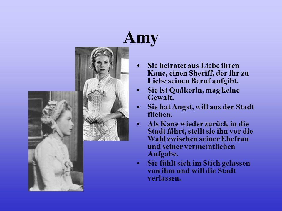 AmySie heiratet aus Liebe ihren Kane, einen Sheriff, der ihr zu Liebe seinen Beruf aufgibt. Sie ist Quäkerin, mag keine Gewalt.
