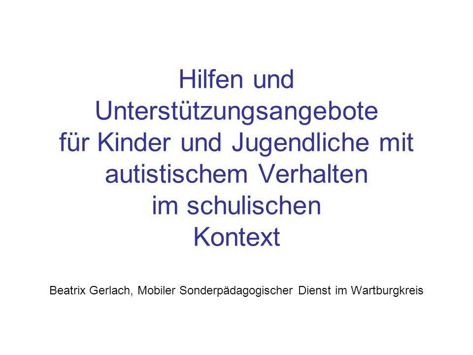Hilfen und Unterstützungsangebote für Kinder und Jugendliche mit autistischem Verhalten im schulischen Kontext Beatrix Gerlach, Mobiler Sonderpädagogischer Dienst im Wartburgkreis
