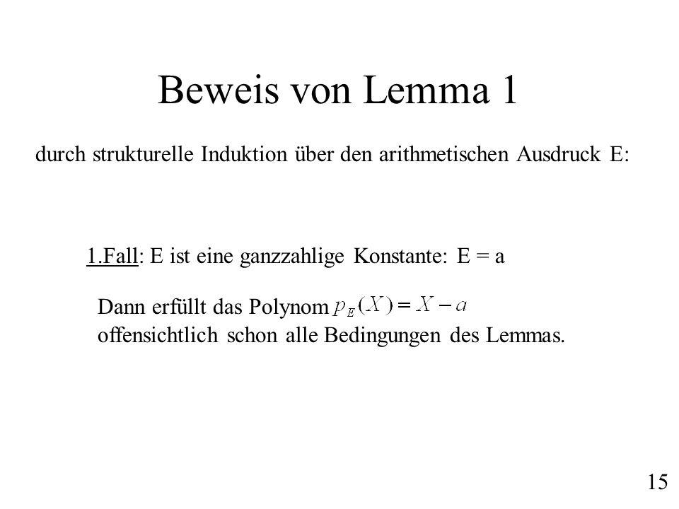 Beweis von Lemma 1durch strukturelle Induktion über den arithmetischen Ausdruck E: 1.Fall: E ist eine ganzzahlige Konstante: E = a.
