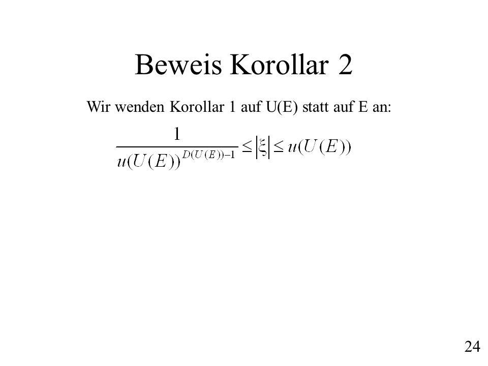 Beweis Korollar 2 Wir wenden Korollar 1 auf U(E) statt auf E an: 24