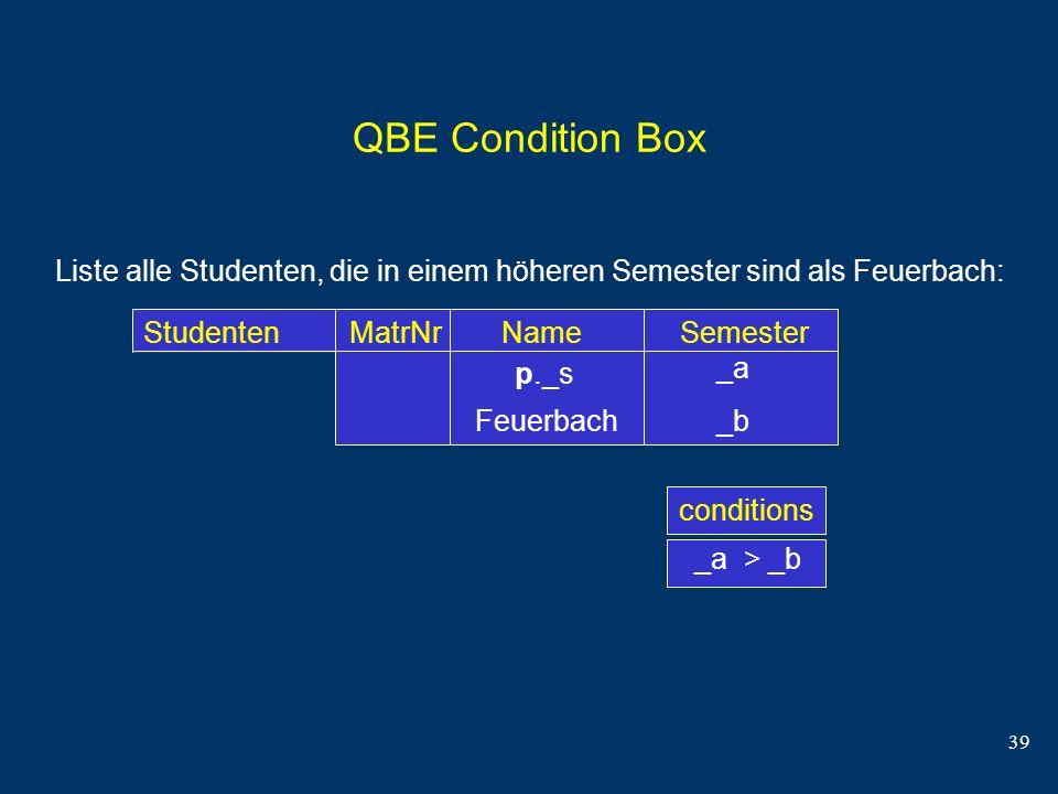 QBE Condition Box Liste alle Studenten, die in einem höheren Semester sind als Feuerbach: Studenten MatrNr Name Semester.