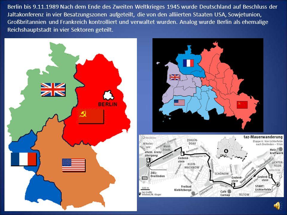 Berlin bis 9.11.1989 Nach dem Ende des Zweiten Weltkrieges 1945 wurde Deutschland auf Beschluss der Jaltakonferenz in vier Besatzungszonen aufgeteilt, die von den alliierten Staaten USA, Sowjetunion, Großbritannien und Frankreich kontrolliert und verwaltet wurden.