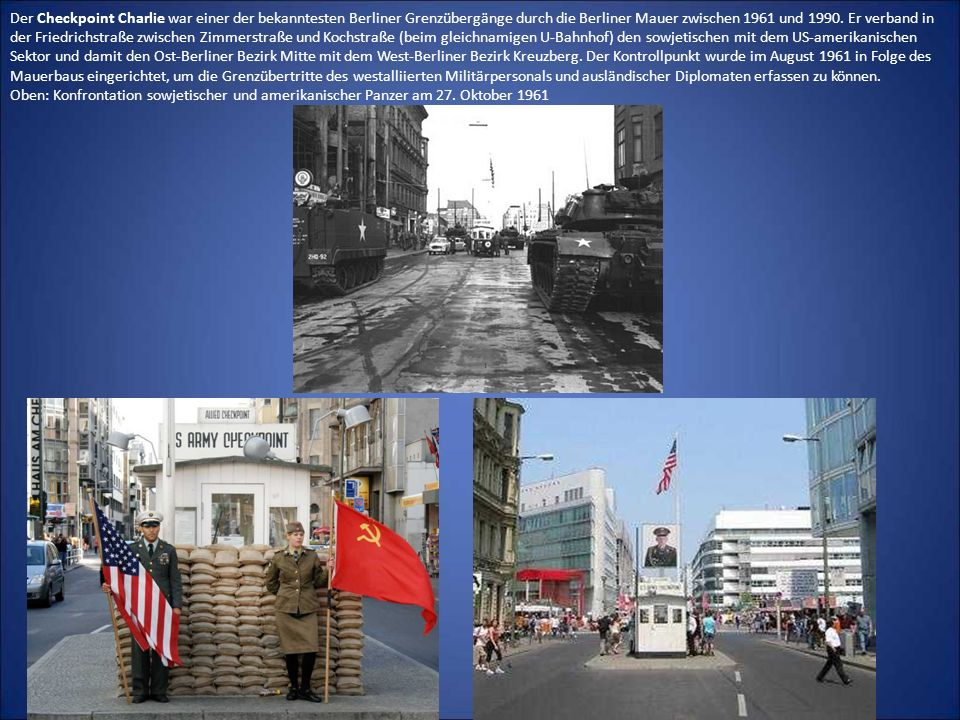Der Checkpoint Charlie war einer der bekanntesten Berliner Grenzübergänge durch die Berliner Mauer zwischen 1961 und 1990.