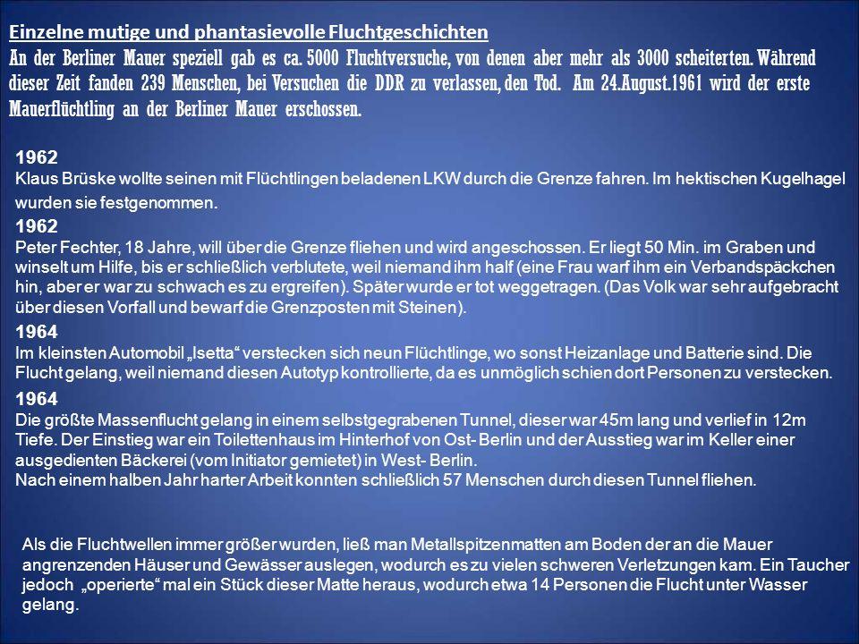 Einzelne mutige und phantasievolle Fluchtgeschichten An der Berliner Mauer speziell gab es ca. 5000 Fluchtversuche, von denen aber mehr als 3000 scheiterten. Während dieser Zeit fanden 239 Menschen, bei Versuchen die DDR zu verlassen, den Tod. Am 24.August.1961 wird der erste Mauerflüchtling an der Berliner Mauer erschossen.