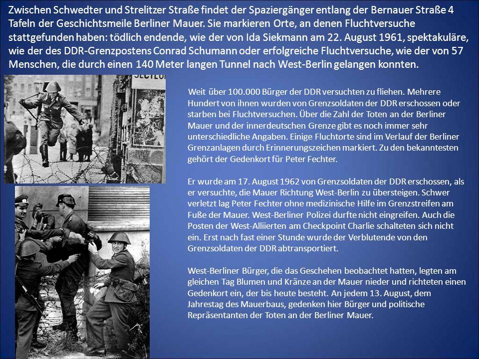 Zwischen Schwedter und Strelitzer Straße findet der Spaziergänger entlang der Bernauer Straße 4 Tafeln der Geschichtsmeile Berliner Mauer. Sie markieren Orte, an denen Fluchtversuche stattgefunden haben: tödlich endende, wie der von Ida Siekmann am 22. August 1961, spektakuläre, wie der des DDR-Grenzpostens Conrad Schumann oder erfolgreiche Fluchtversuche, wie der von 57 Menschen, die durch einen 140 Meter langen Tunnel nach West-Berlin gelangen konnten.