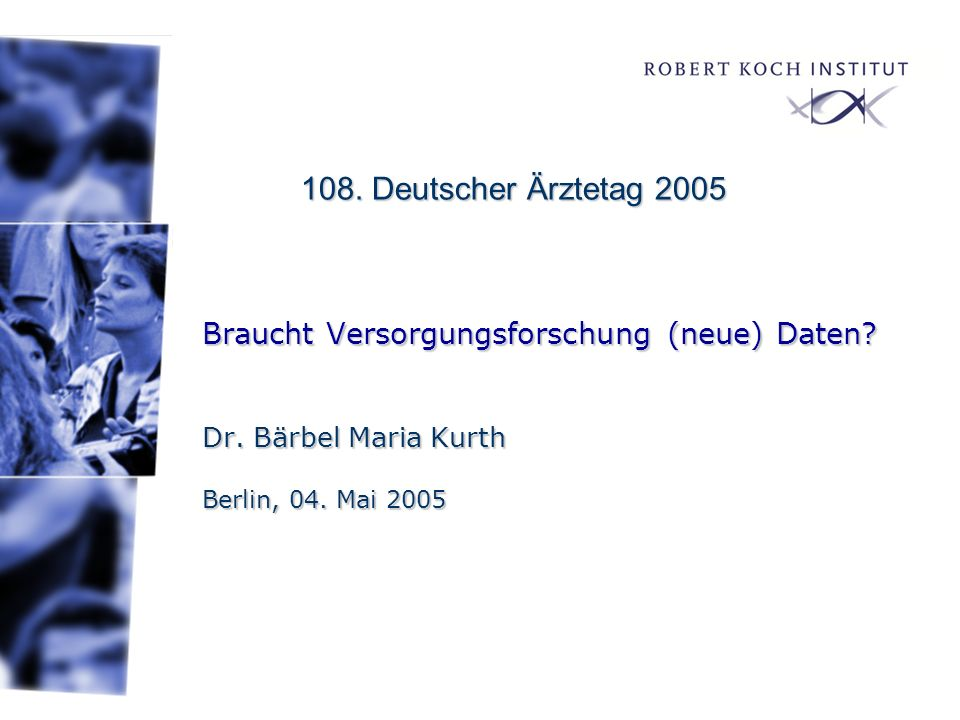 108. Deutscher Ärztetag 2005 Braucht Versorgungsforschung (neue) Daten Dr. Bärbel Maria Kurth Berlin, 04. Mai 2005.