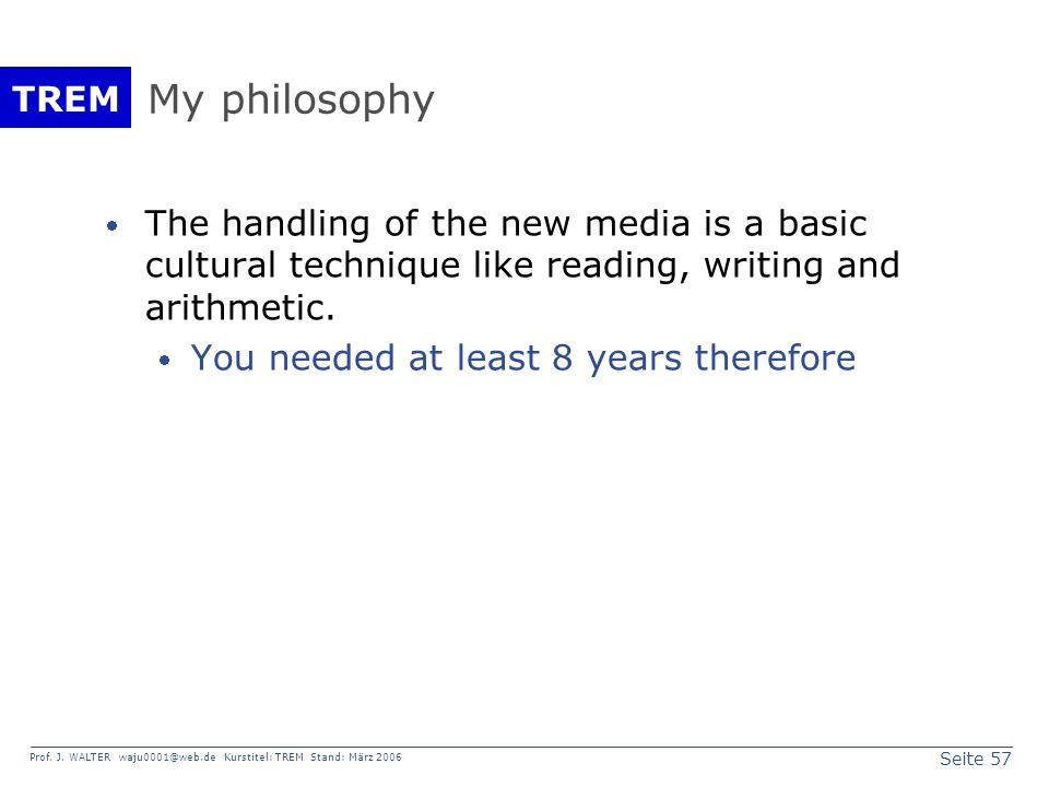 My philosophy The handling of the new media is a basic cultural technique like reading, writing and arithmetic.
