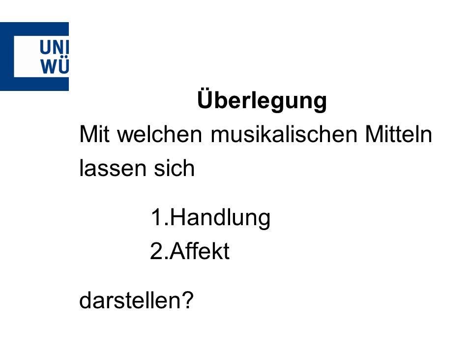 Überlegung Mit welchen musikalischen Mitteln lassen sich Handlung Affekt darstellen