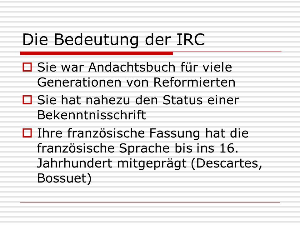 Die Bedeutung der IRC Sie war Andachtsbuch für viele Generationen von Reformierten. Sie hat nahezu den Status einer Bekenntnisschrift.