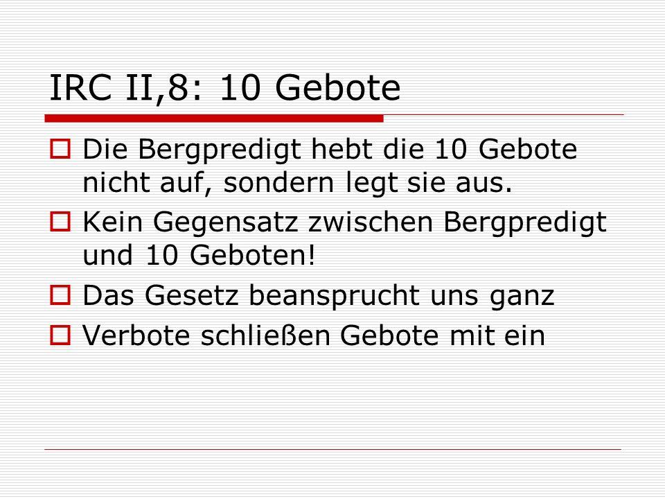 IRC II,8: 10 Gebote Die Bergpredigt hebt die 10 Gebote nicht auf, sondern legt sie aus. Kein Gegensatz zwischen Bergpredigt und 10 Geboten!