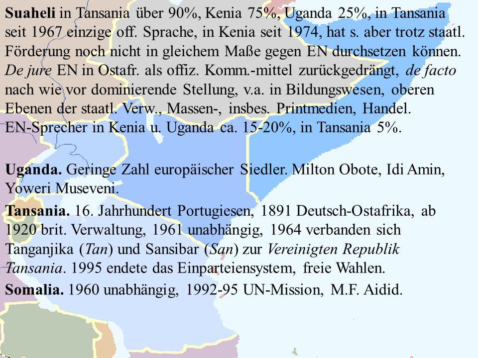 Suaheli in Tansania über 90%, Kenia 75%, Uganda 25%, in Tansania seit 1967 einzige off. Sprache, in Kenia seit 1974, hat s. aber trotz staatl. Förderung noch nicht in gleichem Maße gegen EN durchsetzen können. De jure EN in Ostafr. als offiz. Komm.-mittel zurückgedrängt, de facto nach wie vor dominierende Stellung, v.a. in Bildungswesen, oberen Ebenen der staatl. Verw., Massen-, insbes. Printmedien, Handel.