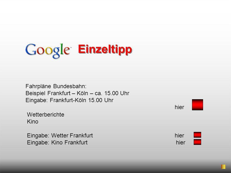Einzeltipp Fahrpläne Bundesbahn: Beispiel Frankfurt – Köln – ca. 15.00 Uhr. Eingabe: Frankfurt-Köln 15.00 Uhr.
