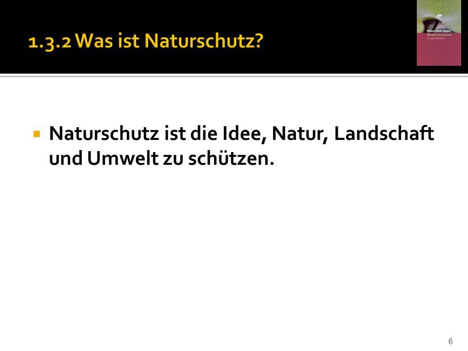 1.3.2 Was ist Naturschutz Naturschutz ist die Idee, Natur, Landschaft und Umwelt zu schützen.