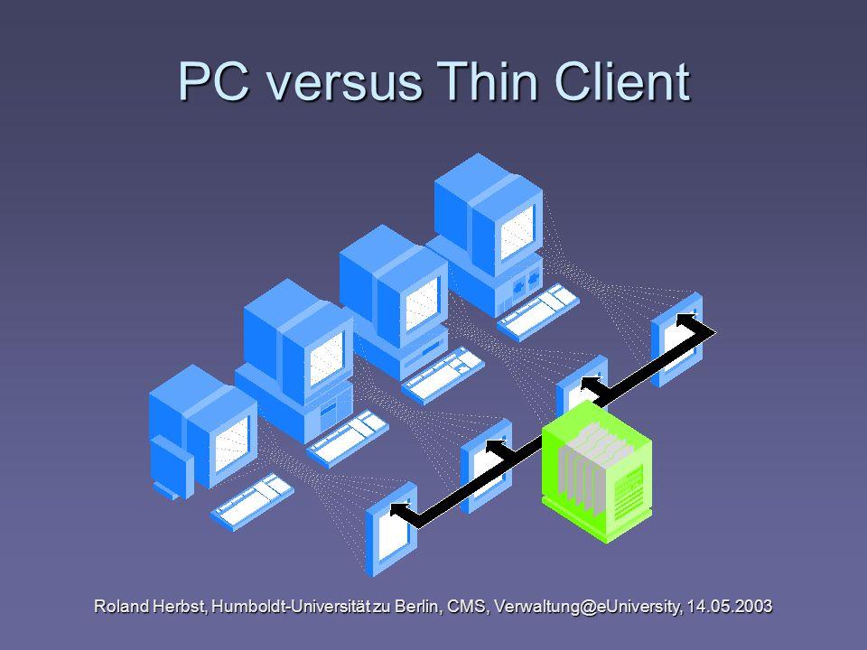 PC versus Thin Client Roland Herbst, Humboldt-Universität zu Berlin, CMS, Verwaltung@eUniversity, 14.05.2003.