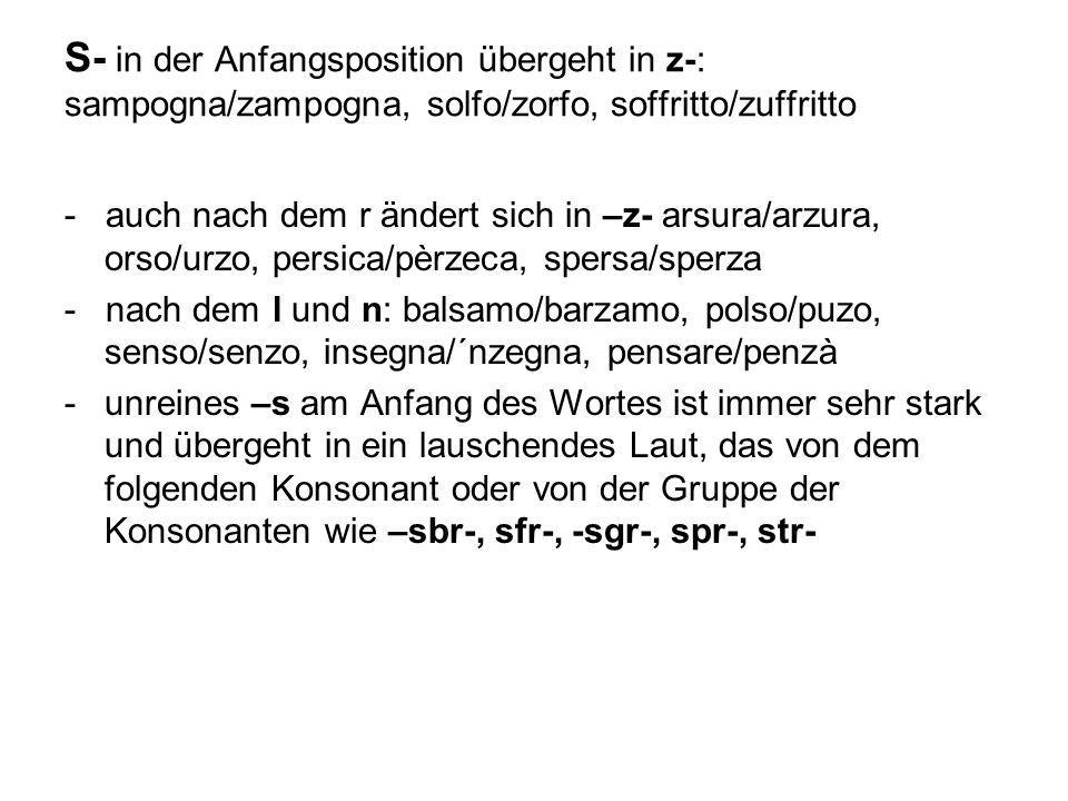 S- in der Anfangsposition übergeht in z-: sampogna/zampogna, solfo/zorfo, soffritto/zuffritto