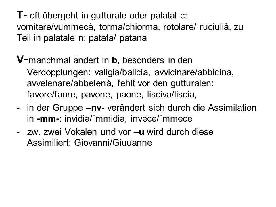 T- oft übergeht in gutturale oder palatal c: vomitare/vummecà, torma/chiorma, rotolare/ ruciulià, zu Teil in palatale n: patata/ patana