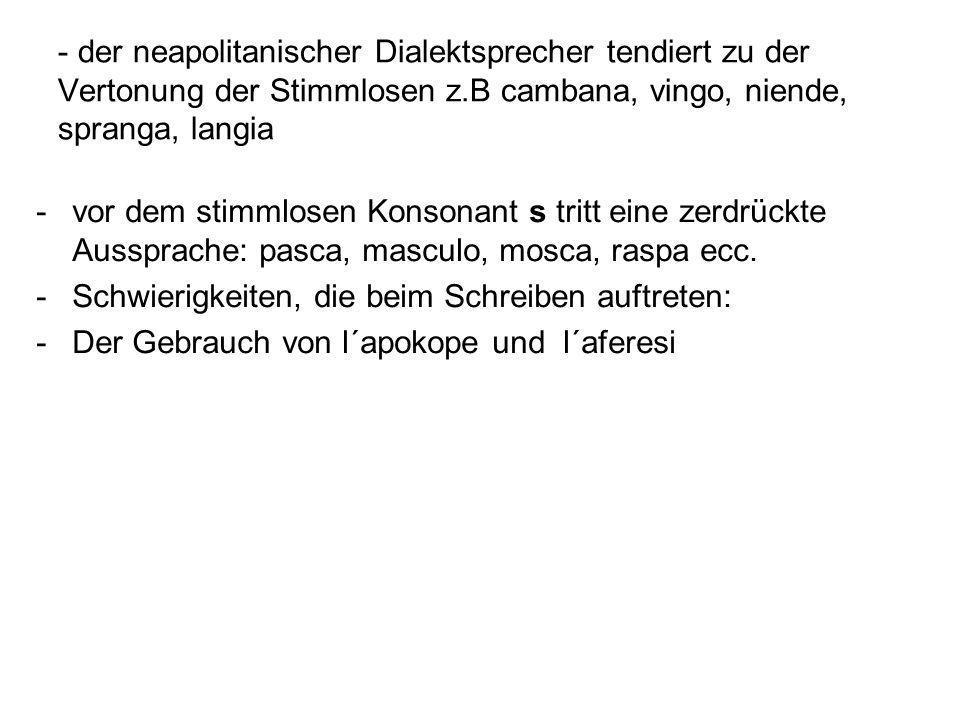 der neapolitanischer Dialektsprecher tendiert zu der Vertonung der Stimmlosen z.B cambana, vingo, niende, spranga, langia