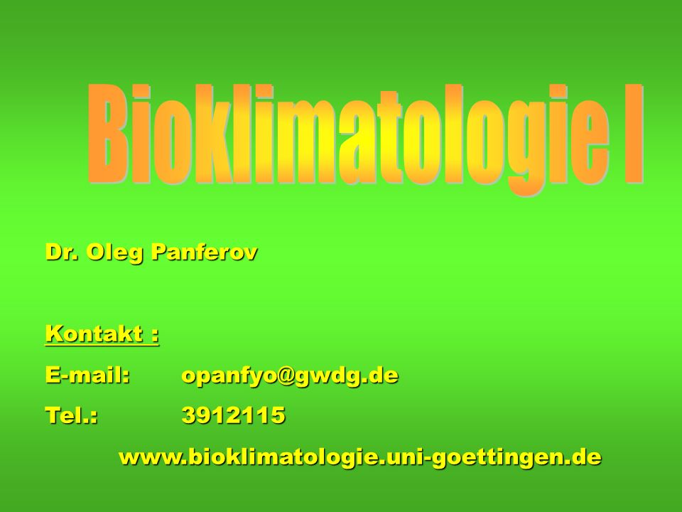 Bioklimatologie I Dr. Oleg Panferov Kontakt : E-mail: opanfyo@gwdg.de