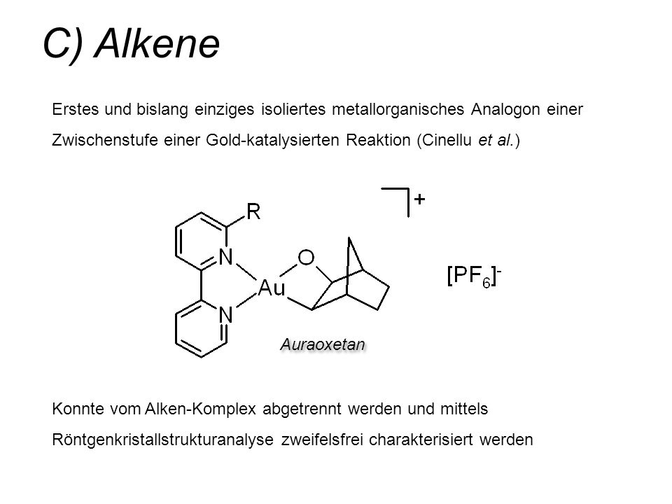 C) Alkene Erstes und bislang einziges isoliertes metallorganisches Analogon einer Zwischenstufe einer Gold-katalysierten Reaktion (Cinellu et al.)