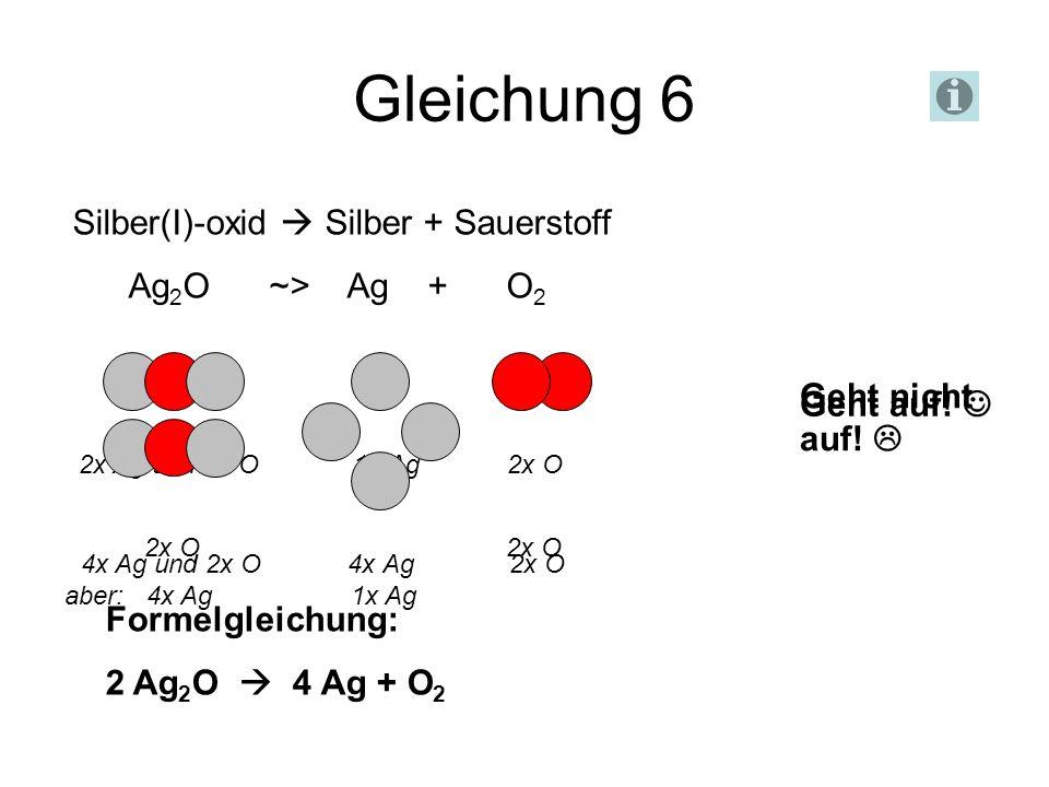 Gleichung 6 Silber(I)-oxid  Silber + Sauerstoff Ag2O ~> Ag + O2