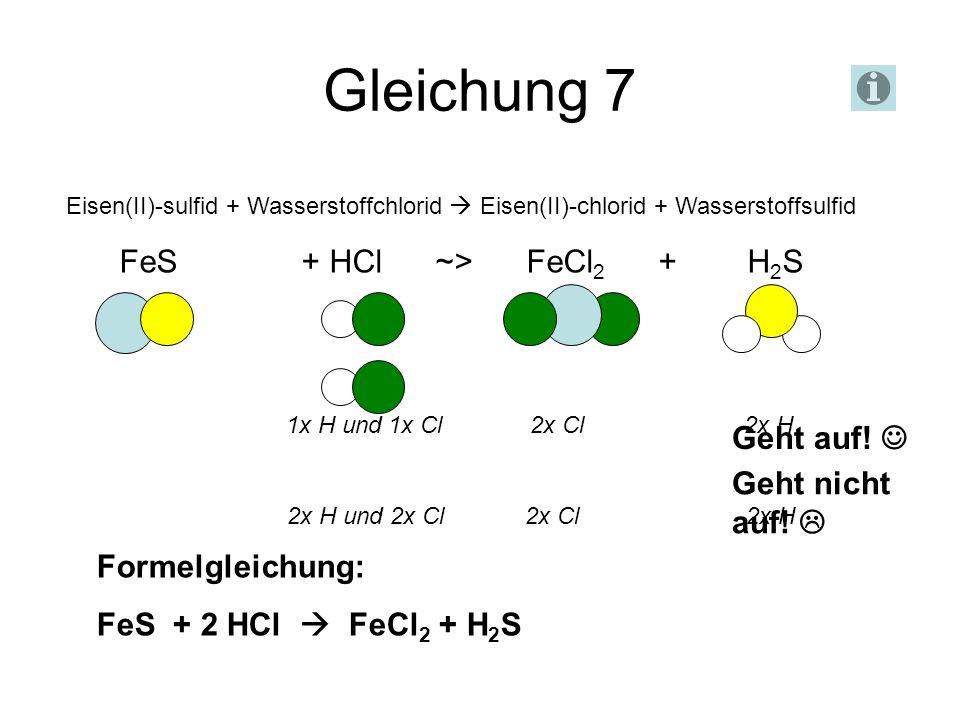 Gleichung 7 FeS + HCl ~> FeCl2 + H2S Geht auf!  Geht nicht auf! 