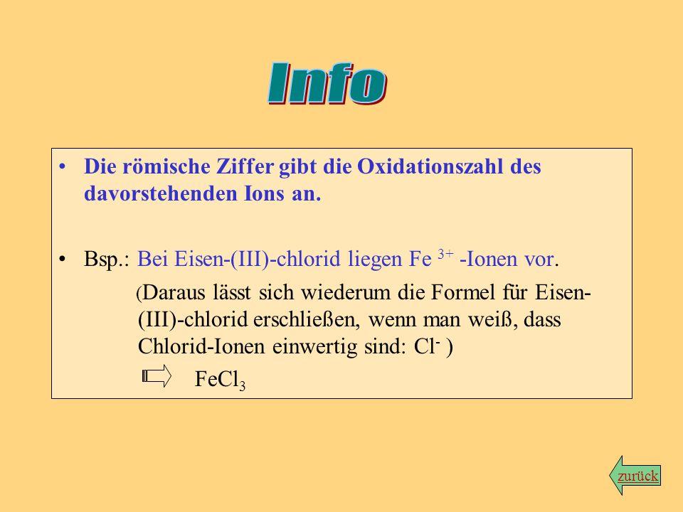 InfoDie römische Ziffer gibt die Oxidationszahl des davorstehenden Ions an. Bsp.: Bei Eisen-(III)-chlorid liegen Fe 3+ -Ionen vor.