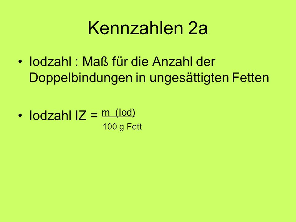 Kennzahlen 2a Iodzahl : Maß für die Anzahl der Doppelbindungen in ungesättigten Fetten. Iodzahl IZ = m (Iod)
