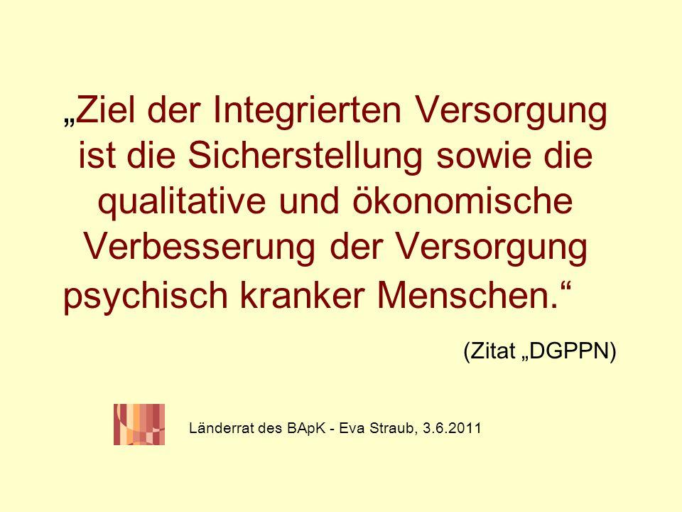 """""""Ziel der Integrierten Versorgung ist die Sicherstellung sowie die qualitative und ökonomische Verbesserung der Versorgung psychisch kranker Menschen. (Zitat """"DGPPN) Länderrat des BApK - Eva Straub, 3.6.2011"""