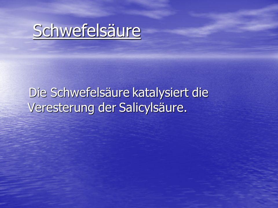 Schwefelsäure Die Schwefelsäure katalysiert die Veresterung der Salicylsäure.