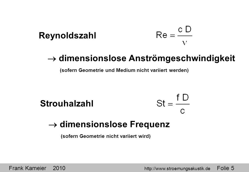 Reynoldszahl  dimensionslose Anströmgeschwindigkeit. (sofern Geometrie und Medium nicht variiert werden)