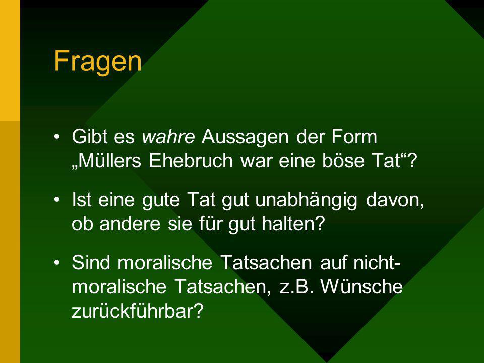 """Fragen Gibt es wahre Aussagen der Form """"Müllers Ehebruch war eine böse Tat Ist eine gute Tat gut unabhängig davon, ob andere sie für gut halten"""