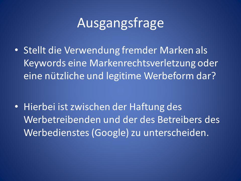 Ausgangsfrage Stellt die Verwendung fremder Marken als Keywords eine Markenrechtsverletzung oder eine nützliche und legitime Werbeform dar