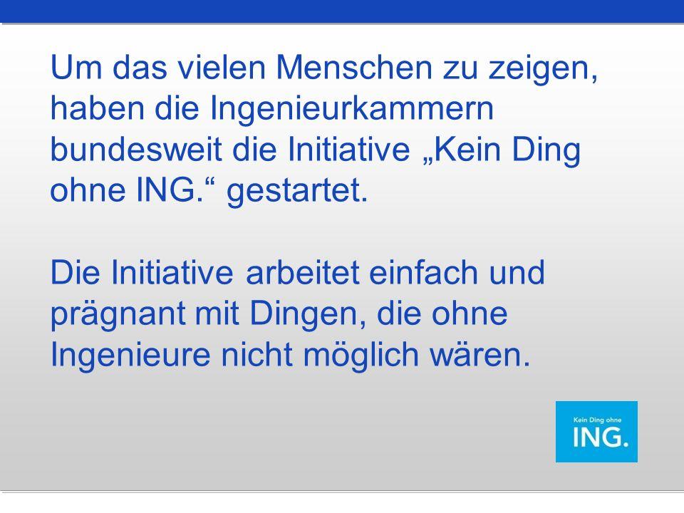 """Um das vielen Menschen zu zeigen, haben die Ingenieurkammern bundesweit die Initiative """"Kein Ding ohne ING. gestartet."""
