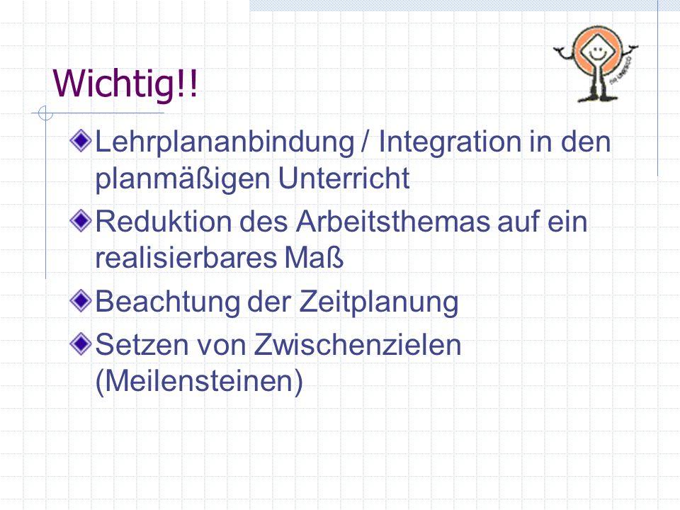 Wichtig!!Lehrplananbindung / Integration in den planmäßigen Unterricht. Reduktion des Arbeitsthemas auf ein realisierbares Maß.