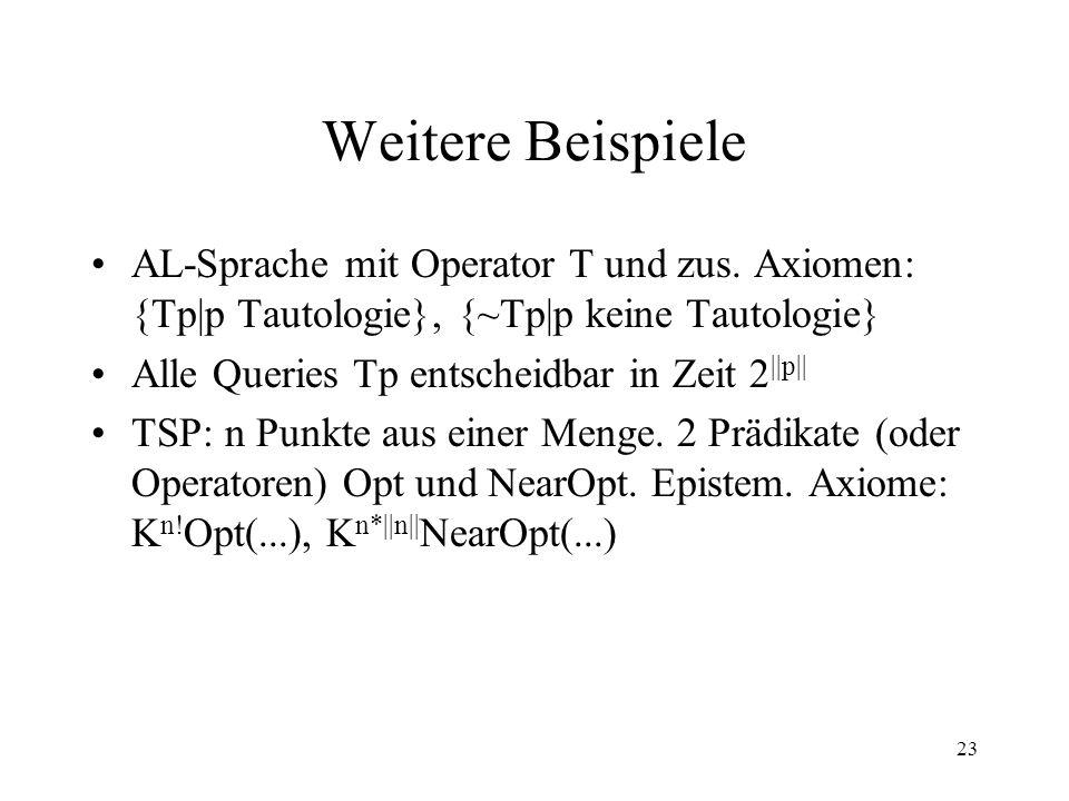 Weitere Beispiele AL-Sprache mit Operator T und zus. Axiomen: {Tp|p Tautologie}, {~Tp|p keine Tautologie}