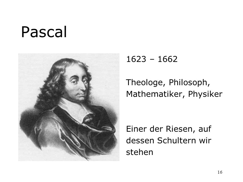 Pascal 1623 – 1662 Theologe, Philosoph, Mathematiker, Physiker