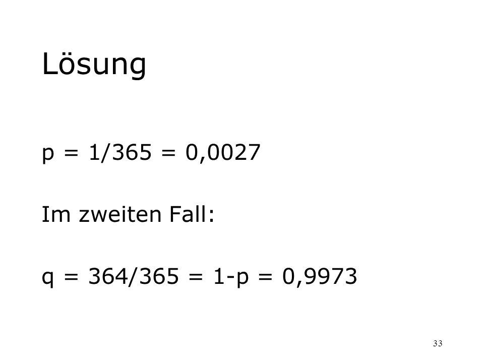 Lösung p = 1/365 = 0,0027 Im zweiten Fall: q = 364/365 = 1-p = 0,9973