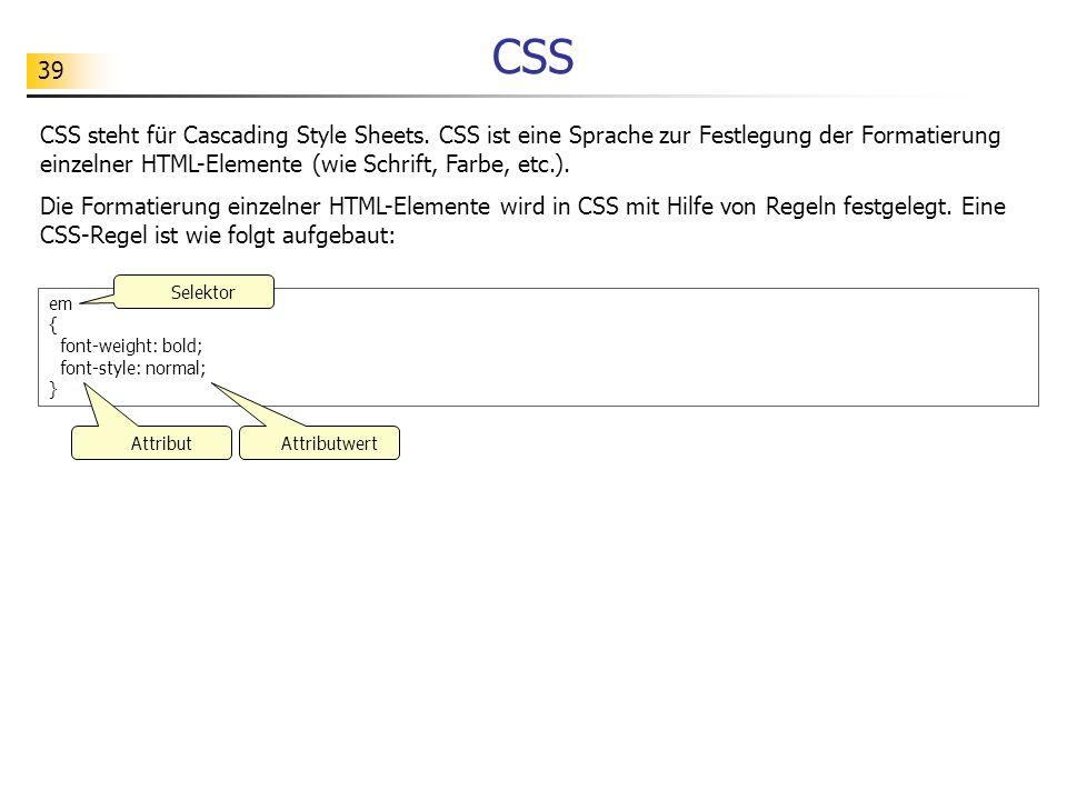 CSSCSS steht für Cascading Style Sheets. CSS ist eine Sprache zur Festlegung der Formatierung einzelner HTML-Elemente (wie Schrift, Farbe, etc.).