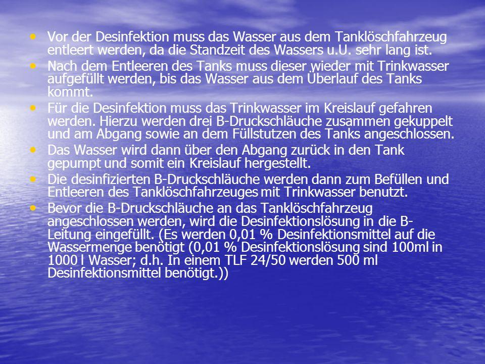 Vor der Desinfektion muss das Wasser aus dem Tanklöschfahrzeug entleert werden, da die Standzeit des Wassers u.U. sehr lang ist.
