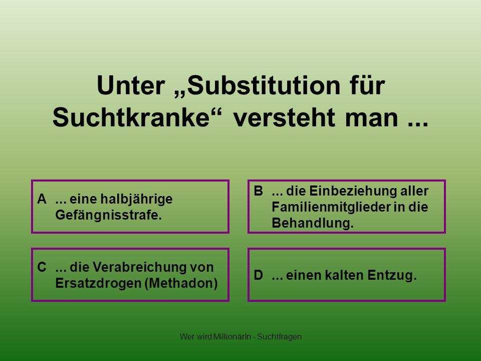"""Unter """"Substitution für Suchtkranke versteht man ..."""
