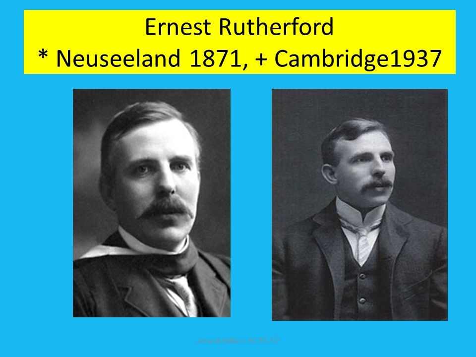 Ernest Rutherford * Neuseeland 1871, + Cambridge1937