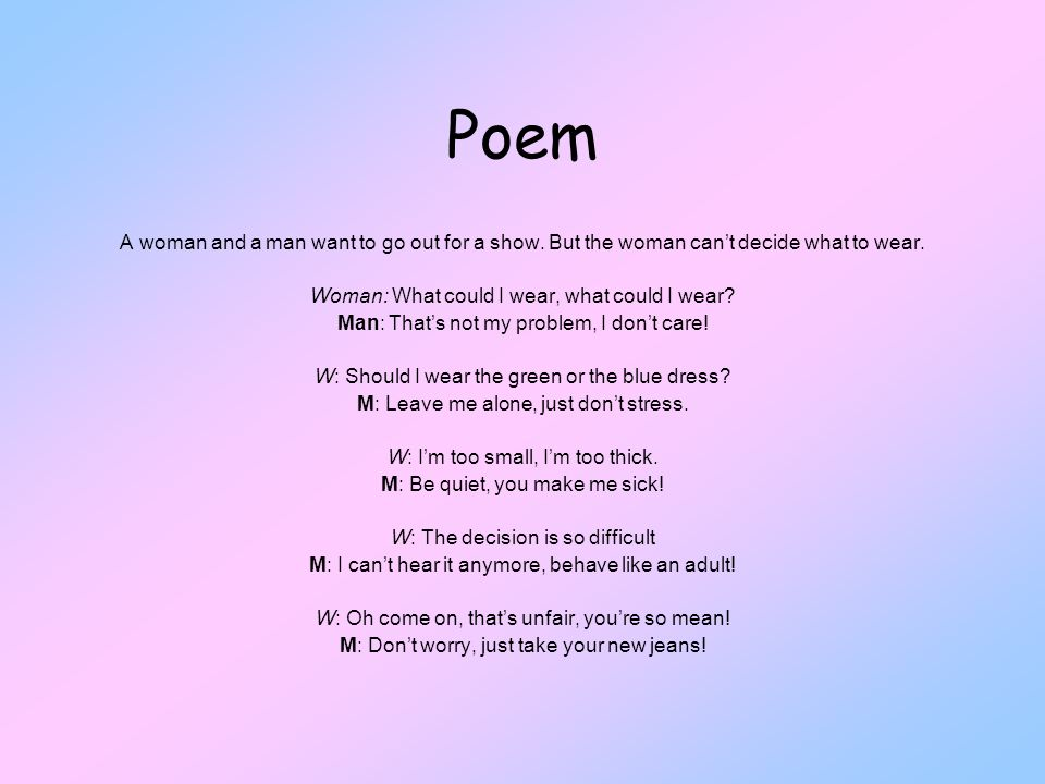 Poem A woman and a man want to go out for a show. But the woman can't decide what to wear. Woman: What could I wear, what could I wear