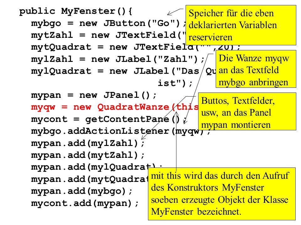 public MyFenster(){ mybgo = new JButton( Go ); mytZahl = new JTextField( ,6); mytQuadrat = new JTextField( ,20);