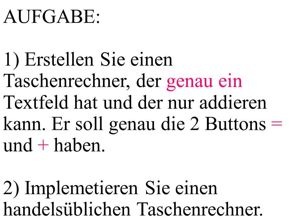 AUFGABE: 1) Erstellen Sie einen Taschenrechner, der genau ein Textfeld hat und der nur addieren kann. Er soll genau die 2 Buttons = und + haben.