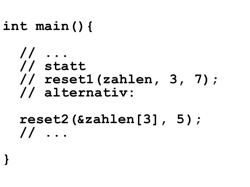 int main(){ // ... // statt // reset1(zahlen, 3, 7); // alternativ: reset2( ); // ... }