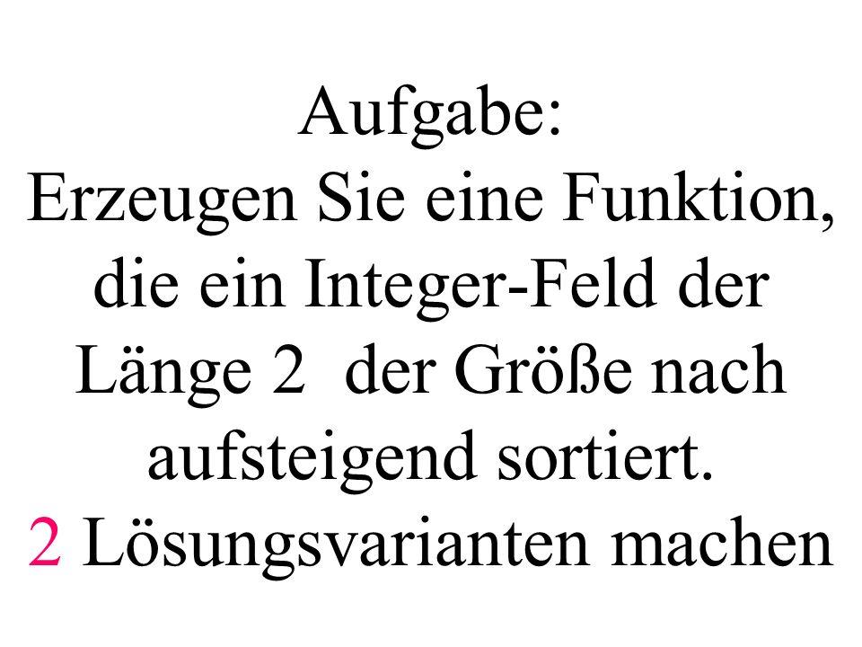 Aufgabe: Erzeugen Sie eine Funktion, die ein Integer-Feld der Länge 2 der Größe nach aufsteigend sortiert.