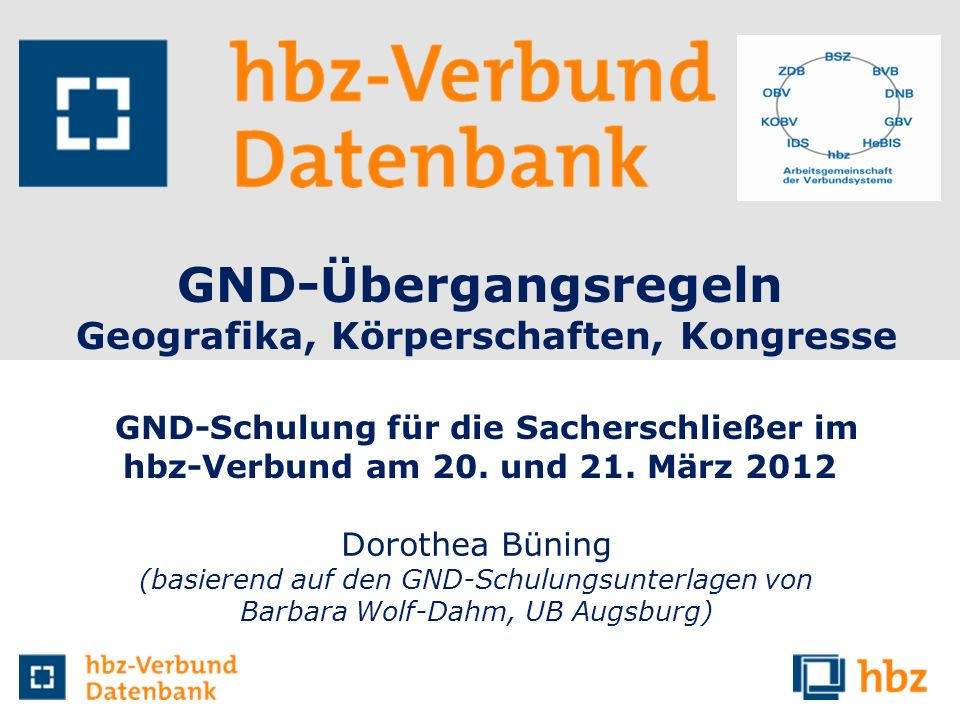 GND-Übergangsregeln Geografika, Körperschaften, Kongresse GND-Schulung für die Sacherschließer im hbz-Verbund am 20. und 21. März 2012