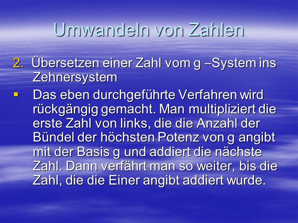 Umwandeln von Zahlen 2. Übersetzen einer Zahl vom g –System ins Zehnersystem.